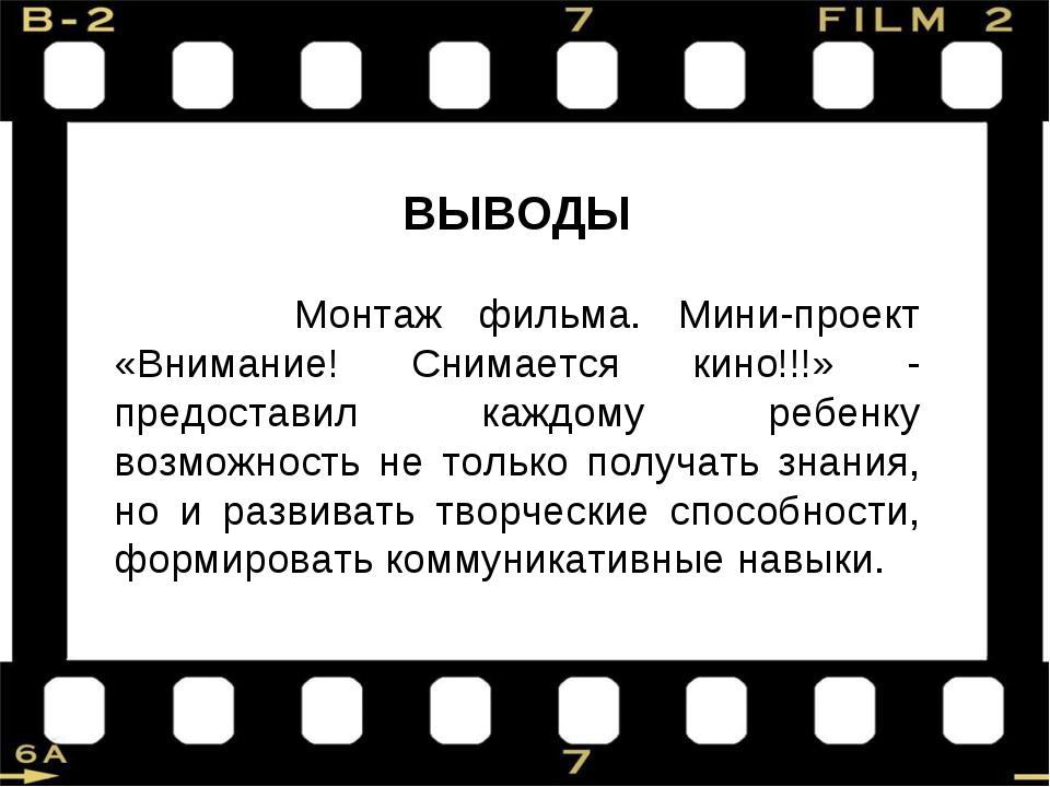 ВЫВОДЫ Монтаж фильма. Мини-проект «Внимание! Снимается кино!!!» - предоставил...