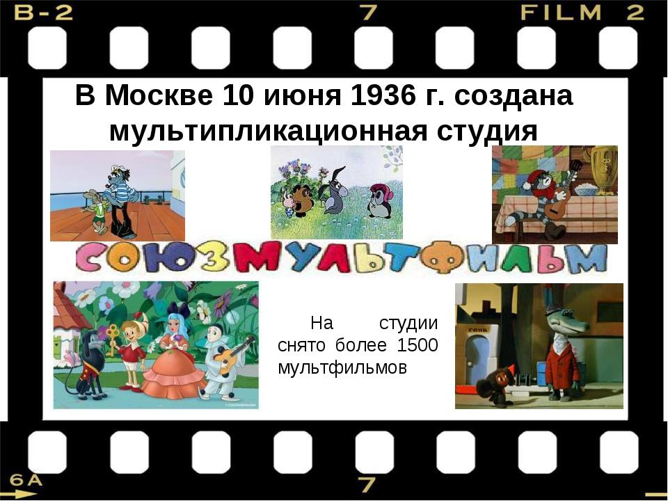 В Москве 10 июня 1936 г. создана мультипликационная студия На студии снято бо...