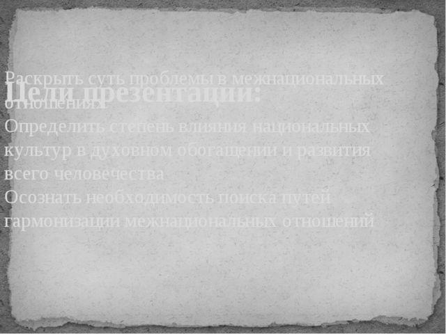 Цели презентации: Раскрыть суть проблемы в межнациональных отношениях Опреде...