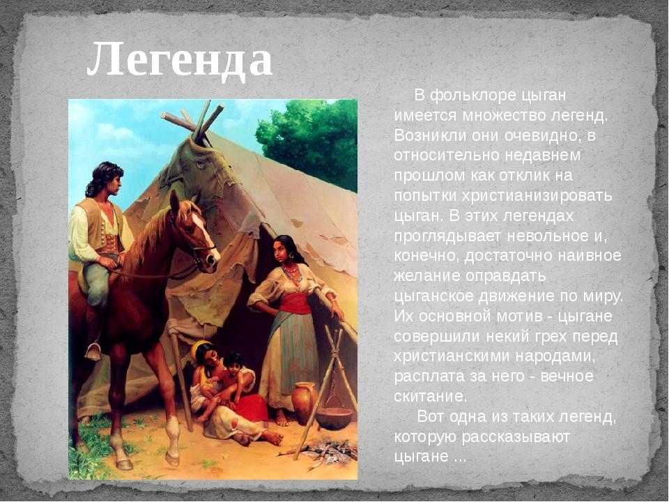 Легенда В фольклоре цыган имеется множество легенд. Возникли они очевидно, в...