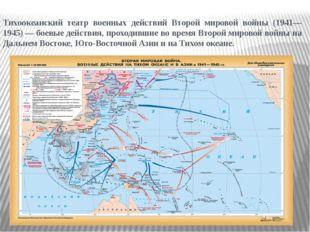 Тихоокеанский театр военных действий Второй мировой войны (1941—1945)— боевы