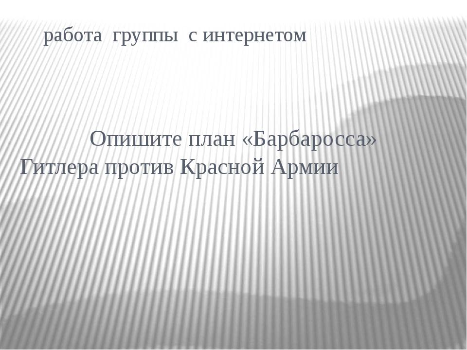 работа группы с интернетом Опишите план «Барбаросса» Гитлера против Красной...