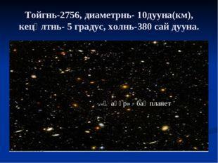 Тойгнь-2756, диаметрнь- 10дууна(км), кецәлтнь- 5 градус, холнь-380 сай дууна.