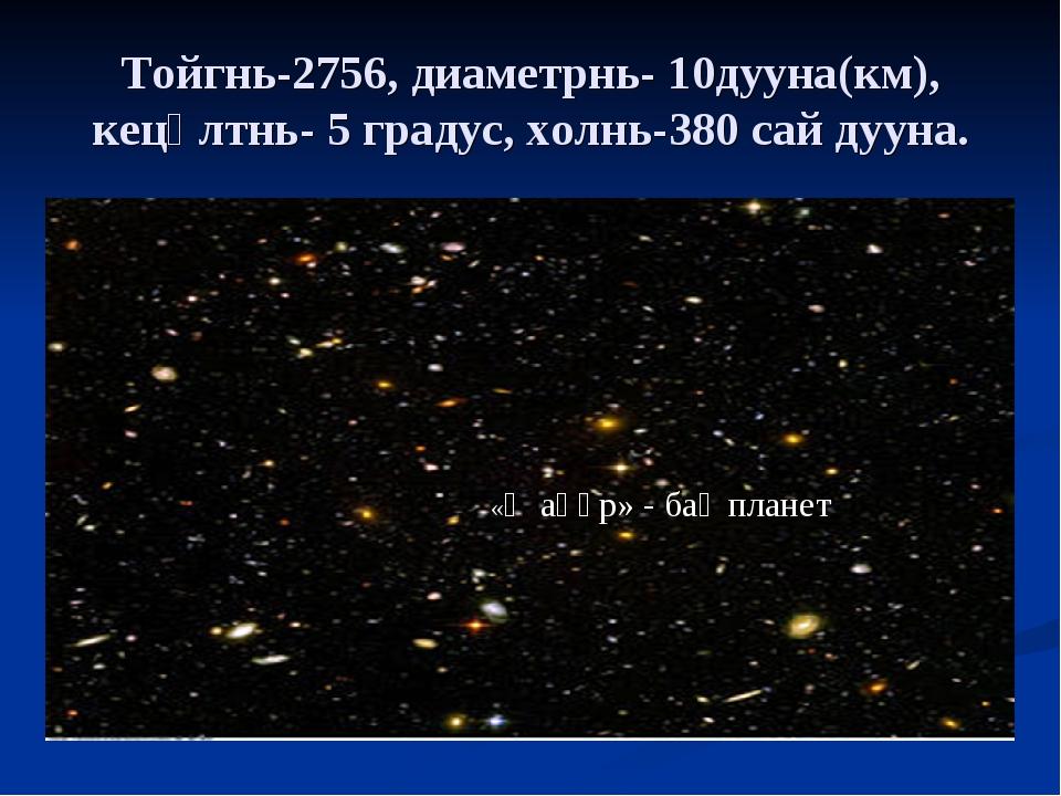 Тойгнь-2756, диаметрнь- 10дууна(км), кецәлтнь- 5 градус, холнь-380 сай дууна....