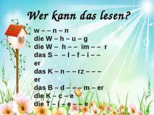 Wer kann das lesen? w – – n – n die W – h – u – g die W – h – – im – – r das