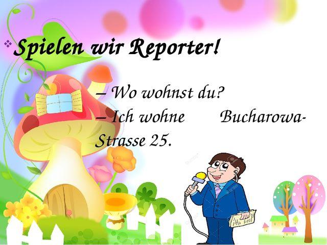 Spielen wir Reporter! – Wo wohnst du? – Ich wohne Bucharowa-Strasse 25.