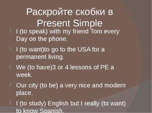 Раскройте скобки в Present Simple I (to speak) with my friend Tom every Day o