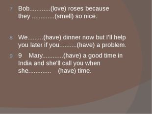 Bob............(love) roses because they .............(smell) so nice. We...