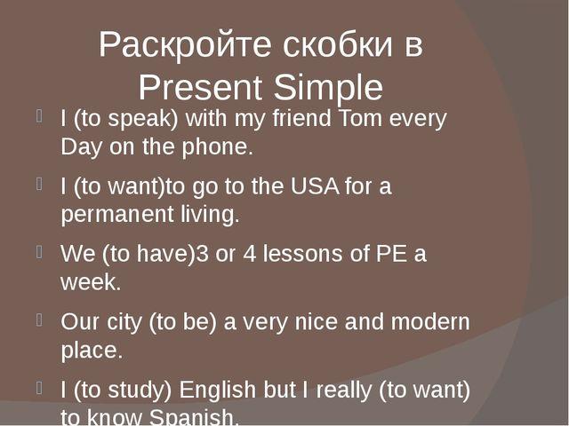 Раскройте скобки в Present Simple I (to speak) with my friend Tom every Day o...