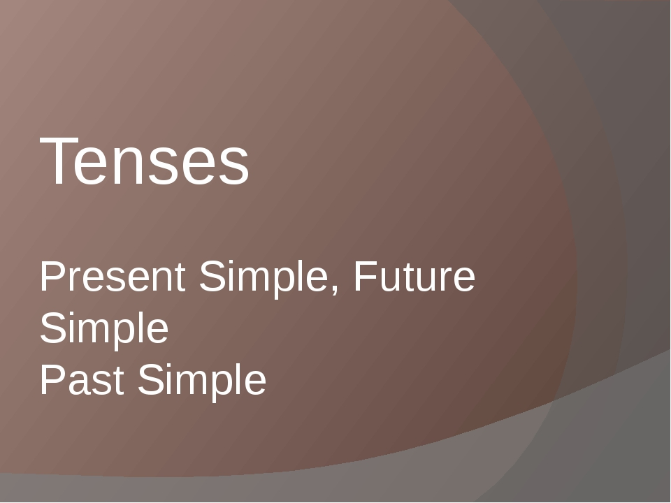 Present Simple, Future Simple Past Simple Tenses