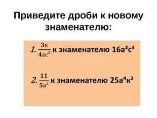 Приведите дроби к новому знаменателю:  к знаменателю 16а²с³   к знаменател