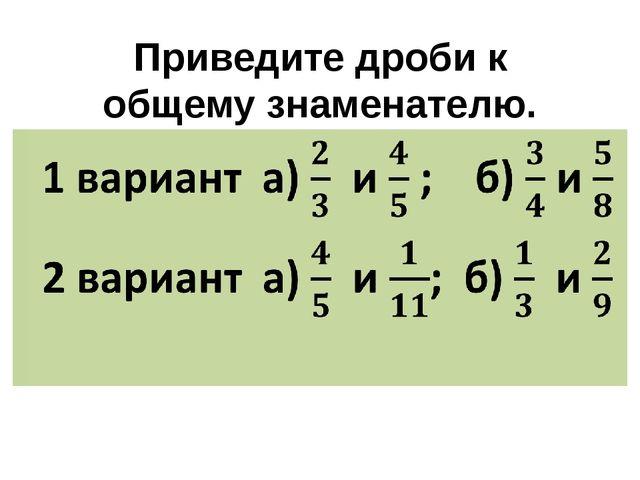 Приведите дроби к общему знаменателю. 1 вариант  а)   и  ;    б)  и  2 вари...