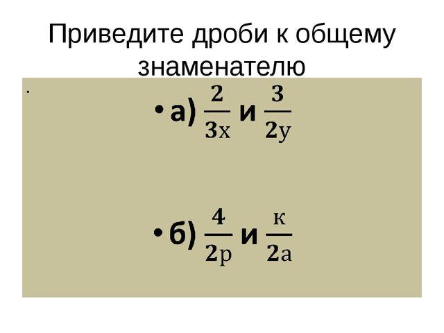 Приведите дроби к общему знаменателю а)  и   б)  и