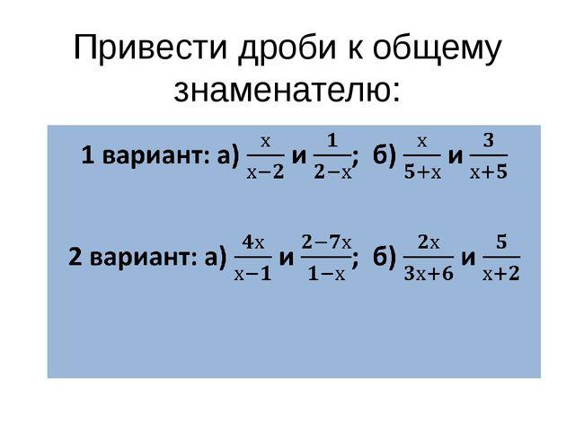 Привести дроби к общему знаменателю: 1 вариант: а)  и ;  б)  и    2 вариан...