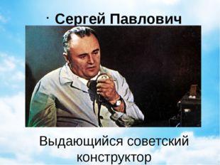 Выдающийся советский конструктор Сергей Павлович Королев