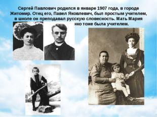 Сергей Павлович родился в январе 1907 года, в городе Житомир. Отец его, Павел