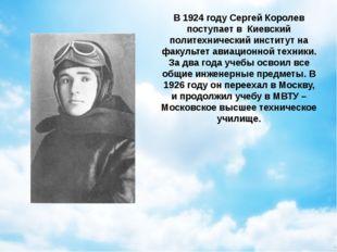 В 1924 году Сергей Королев поступает в Киевский политехнический институт на