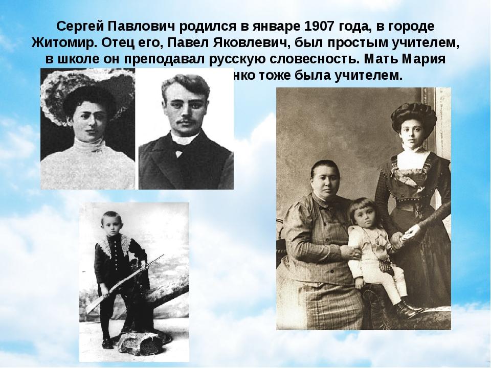 Сергей Павлович родился в январе 1907 года, в городе Житомир. Отец его, Павел...