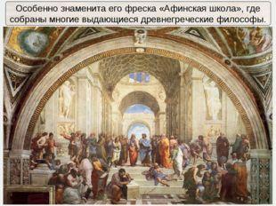 Особенно знаменита его фреска «Афинская школа», где собраны многие выдающиеся