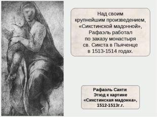 Над своим крупнейшим произведением, «Сикстинской мадонной», Рафаэль работал п