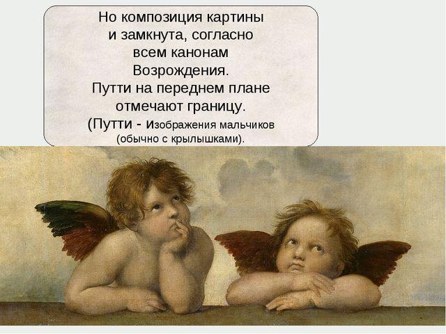 Но композиция картины и замкнута, согласно всем канонам Возрождения. Путти на...