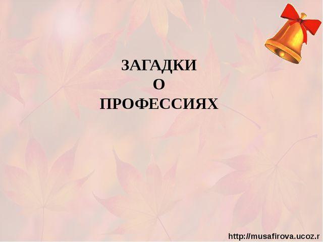 ЗАГАДКИ О ПРОФЕССИЯХ http://musafirova.ucoz.ru