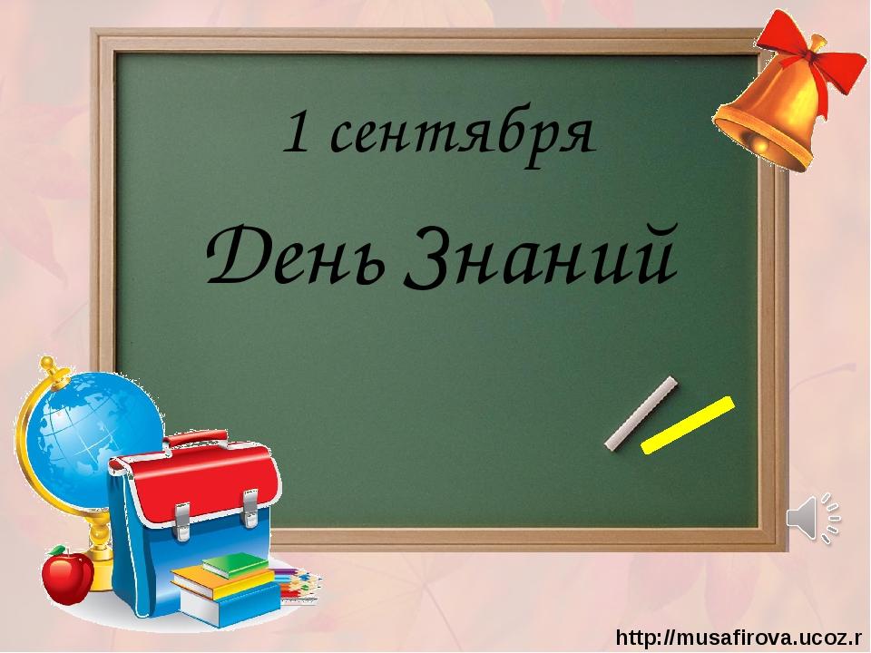 1 сентября День Знаний http://musafirova.ucoz.ru