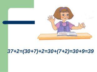 37+2=(30+7)+2=30+(7+2)=30+9=39