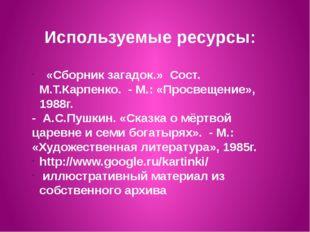 Используемые ресурсы: «Сборник загадок.» Сост. М.Т.Карпенко. - М.: «Просвещен