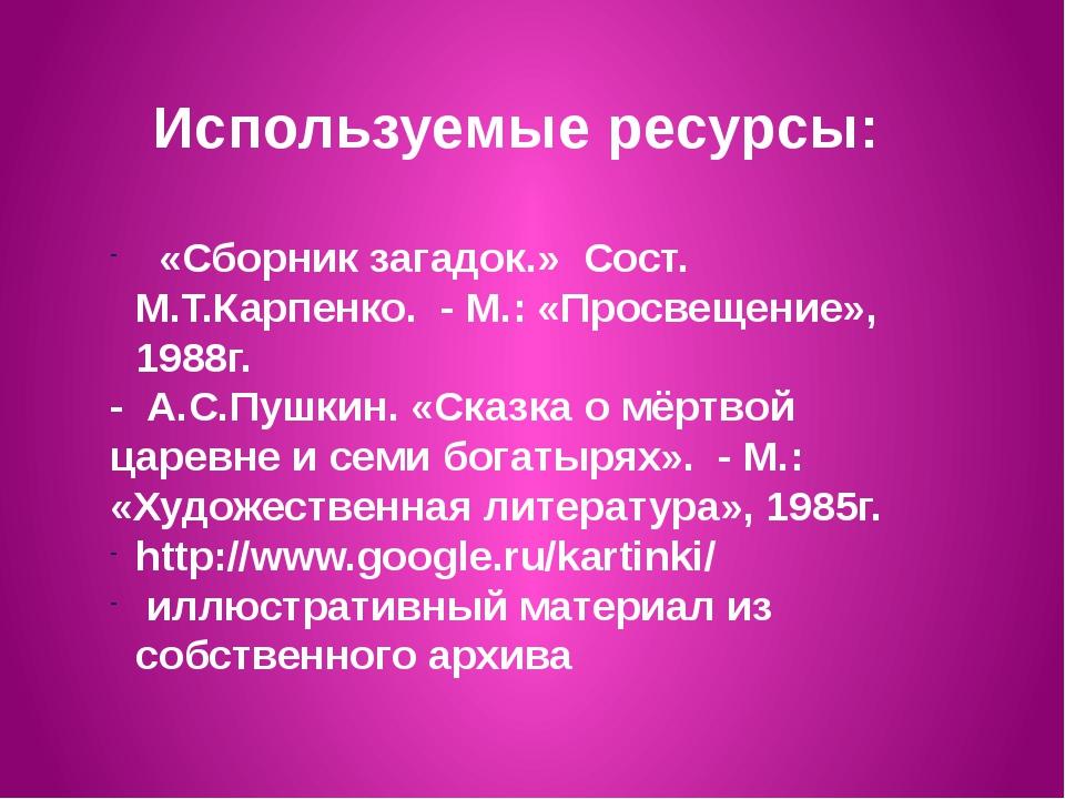 Используемые ресурсы: «Сборник загадок.» Сост. М.Т.Карпенко. - М.: «Просвещен...