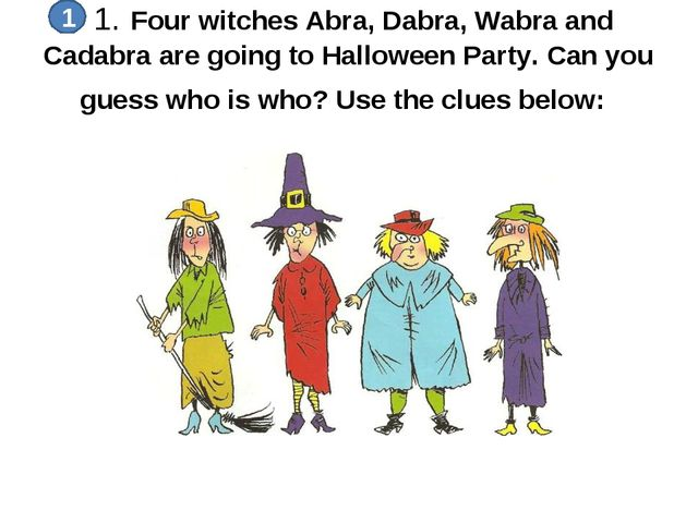 1. Four witches Abra, Dabra, Wabra and Cadabra are going to Halloween Party....
