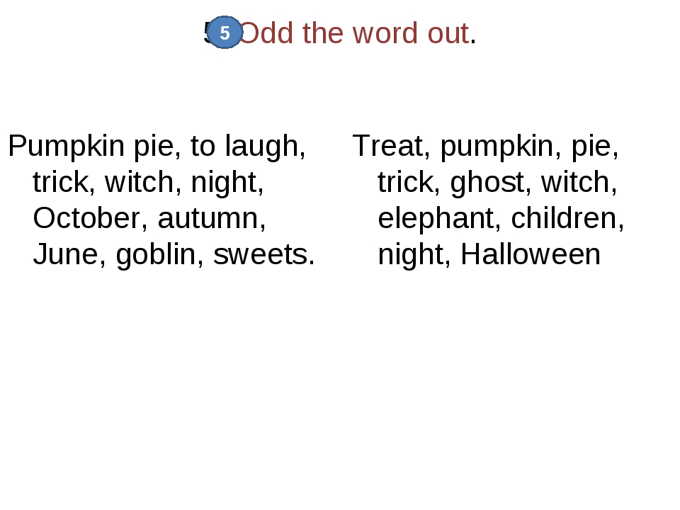 5. Odd the word out. Pumpkin pie, to laugh, trick, witch, night, October, aut...