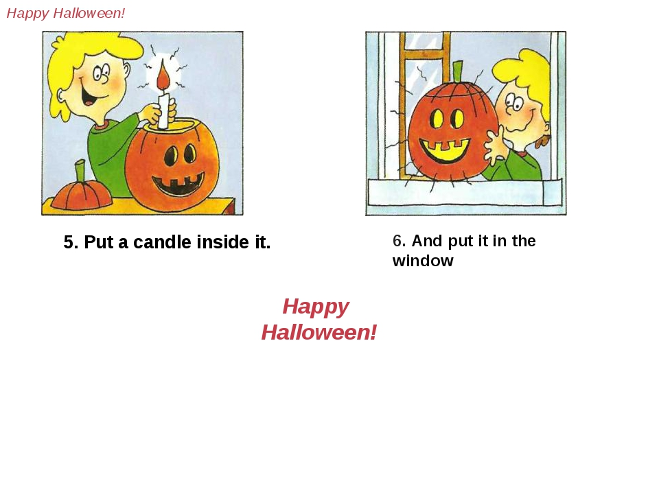 5. Put a candle inside it. 6. And put it in the window Happy Halloween! Haрру...