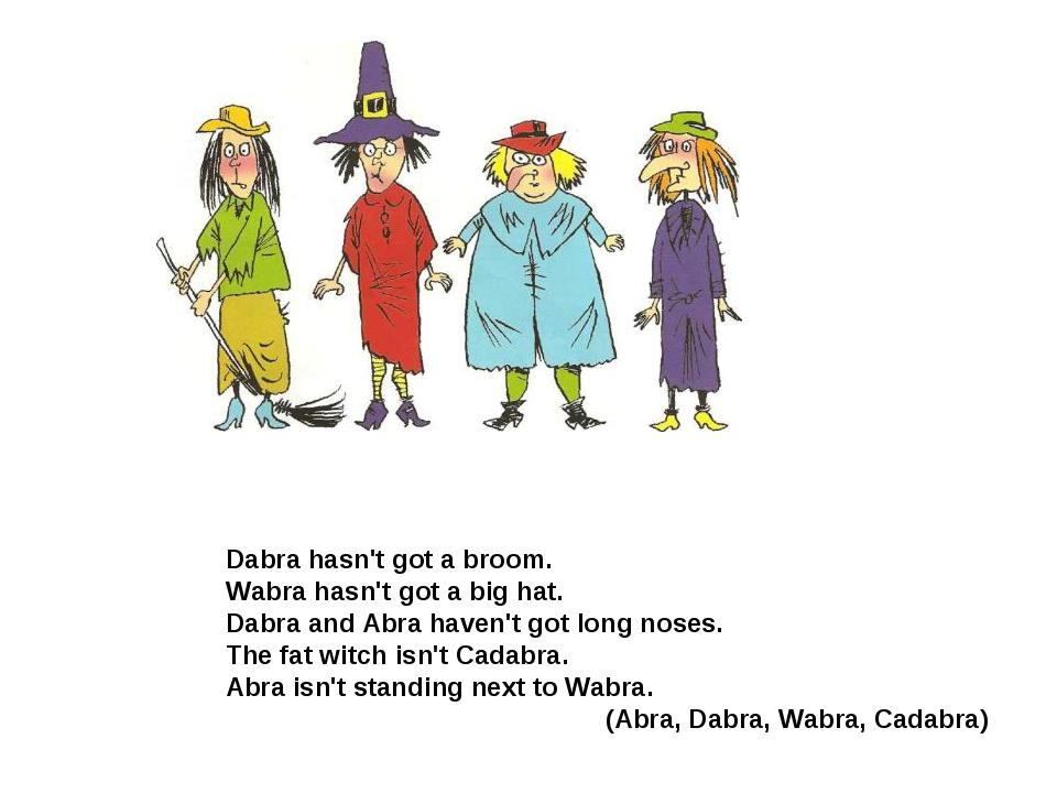 Dabra hasn't got a broom. Wabra hasn't got a big hat. Dabra and Abra haven't...