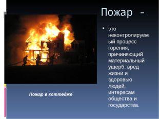 Пожар - это неконтролируемый процесс горения, причиняющий материальный ущерб,