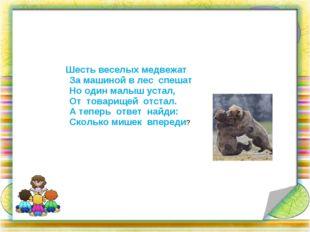 Шесть веселых медвежат За машиной в лес спешат Но один малыш устал, От товар