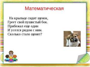 Математическая На крыльце сидит щенок, Греет свой пушистый бок. Прибежал еще