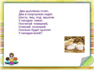 Два цыплёнка стоят, Два в скорлупках сидят. Шесть яиц под крылом У наседки л