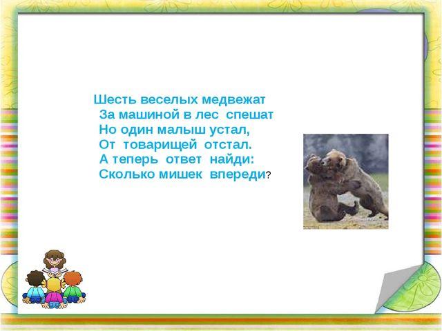 Шесть веселых медвежат За машиной в лес спешат Но один малыш устал, От товар...