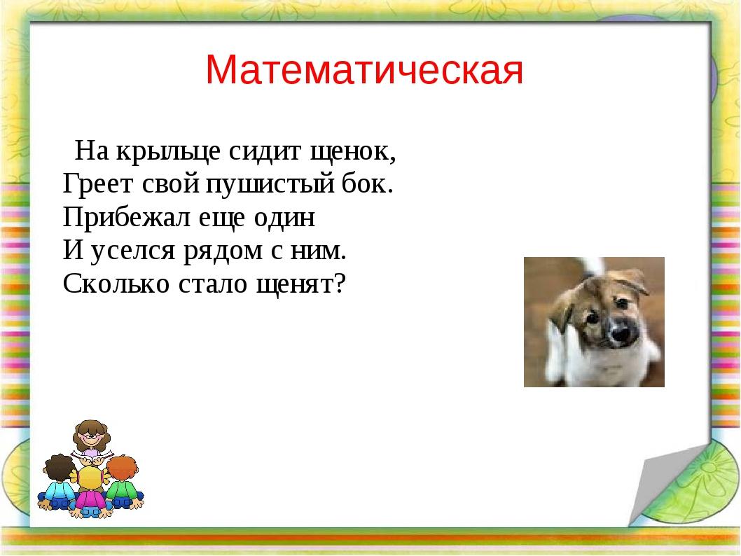 Математическая На крыльце сидит щенок, Греет свой пушистый бок. Прибежал еще...