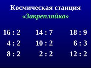 Космическая станция «Закрепляйка» 16 : 2 14 : 7 18 : 9 4 : 2 10 : 2 6 : 3 8 :