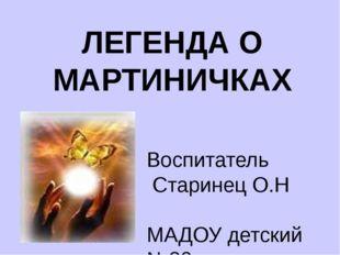 ЛЕГЕНДА О МАРТИНИЧКАХ Воспитатель Старинец О.Н МАДОУ детский №39