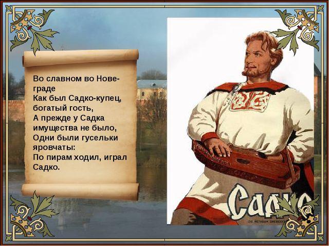 Во славном во Нове-граде Как был Садко-купец, богатый гость, А прежде у Сад...