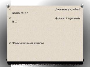 Директору средней школы № 1 г. Дальска Стрижову П.С. Объяснительная записка