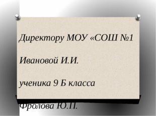 Директору МОУ «СОШ №1 Ивановой И.И. ученика 9 Б класса Фролова Ю.П. заявлени