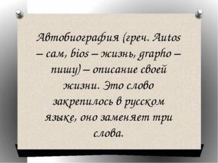 Автобиография (греч. Autos – сам, bios – жизнь, grapho – пишу) – описание сво