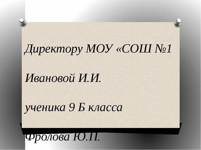 Директору МОУ «СОШ №1 Ивановой И.И. ученика 9 Б класса Фролова Ю.П. заявлени...