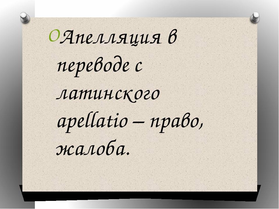 Апелляция в переводе с латинского apellatio – право, жалоба.
