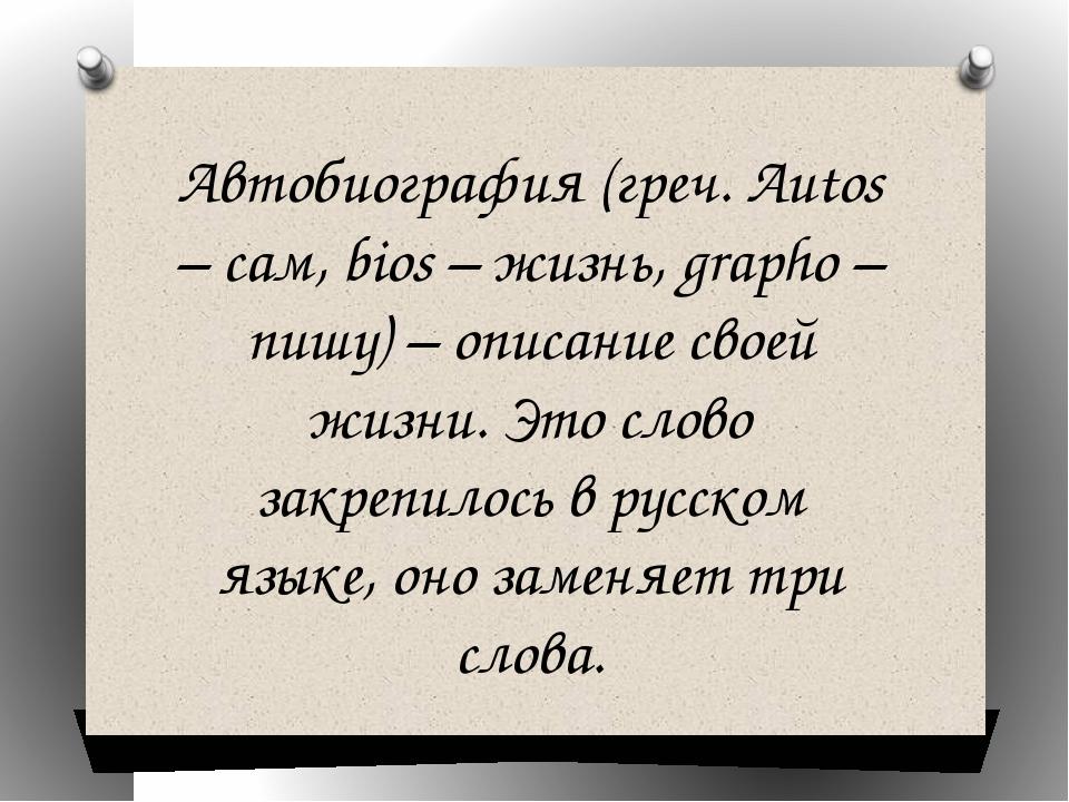 Автобиография (греч. Autos – сам, bios – жизнь, grapho – пишу) – описание сво...