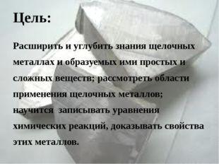 Цель: Расширить и углубить знания щелочных металлах и образуемых ими простых